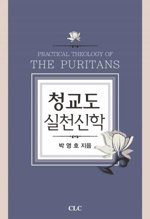 청교도 실천신학(Practical Theology of The Puritans)