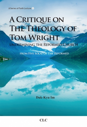A Critique on the Theology of Tom Wright Undermining the Reformed Church (개혁교회를 무너뜨리는 톰 라이트 영문판)