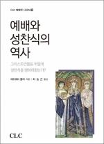 예배와 성찬식의 역사: 그리스도인들은 어떻게 성찬식을 행하여왔는가?